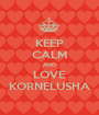 KEEP CALM AND LOVE KORNELUSHA - Personalised Poster A1 size
