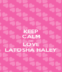 KEEP CALM AND LOVE LATOSHA HALEY - Personalised Poster A1 size