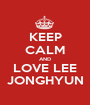 KEEP CALM AND LOVE LEE JONGHYUN - Personalised Poster A1 size