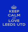 KEEP CALM AND LOVE LEEDS UTD - Personalised Poster A1 size