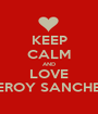 KEEP CALM AND LOVE LEROY SANCHEZ - Personalised Poster A1 size