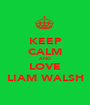 KEEP CALM AND LOVE LIAM WALSH - Personalised Poster A1 size