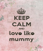 KEEP CALM AND love like mummy - Personalised Poster A1 size