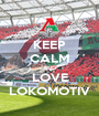 KEEP CALM AND LOVE LOKOMOTIV - Personalised Poster A1 size