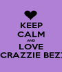 KEEP CALM AND LOVE MA CRAZZIE BEZZIES - Personalised Poster A1 size