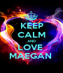 KEEP CALM AND LOVE  MAEGAN  - Personalised Poster A1 size