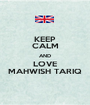 KEEP CALM AND LOVE MAHWISH TARIQ - Personalised Poster A1 size