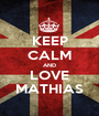 KEEP CALM AND LOVE MATHIAS - Personalised Poster A1 size