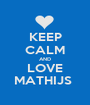 KEEP CALM AND LOVE MATHIJS  - Personalised Poster A1 size
