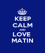 KEEP CALM AND LOVE  MATIN - Personalised Poster A1 size