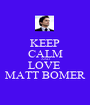 KEEP CALM AND LOVE  MATT BOMER - Personalised Poster A1 size