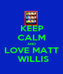 KEEP CALM AND LOVE MATT  WILLIS - Personalised Poster A1 size