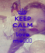 KEEP CALM AND love me♥♥♥ - Personalised Poster A1 size