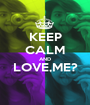 KEEP CALM AND LOVE,ME?  - Personalised Poster A1 size