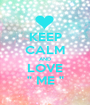 "KEEP CALM AND LOVE  "" ME ""  - Personalised Poster A1 size"