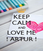 KEEP CALM AND LOVE ME ! ARTUR ! - Personalised Poster A1 size