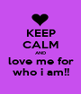 KEEP CALM AND love me for who i am!! - Personalised Poster A1 size
