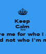 Keep  Calm  And  Love me for who i am  And not who I'm not  - Personalised Poster A1 size