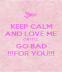 KEEP CALM AND LOVE ME OR IT'LL GO BAD !!!FOR YOU!!! - Personalised Poster A1 size