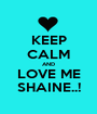 KEEP CALM AND LOVE ME SHAINE..! - Personalised Poster A1 size