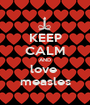 KEEP CALM AND love  measles - Personalised Poster A1 size