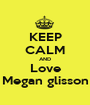 KEEP CALM AND Love Megan glisson - Personalised Poster A1 size