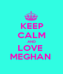 KEEP CALM AND LOVE  MEGHAN  - Personalised Poster A1 size