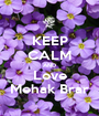 KEEP CALM AND Love Mehak Brar - Personalised Poster A1 size