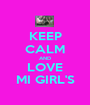 KEEP CALM AND LOVE MI GIRL'S - Personalised Poster A1 size