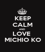 KEEP CALM AND  LOVE  MICHIO KO - Personalised Poster A1 size