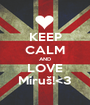 KEEP CALM AND LOVE Miruš!<3 - Personalised Poster A1 size