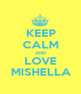 KEEP CALM AND LOVE MISHELLA - Personalised Poster A1 size