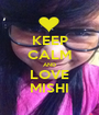 KEEP CALM AND LOVE MISHI - Personalised Poster A1 size