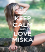 KEEP CALM AND LOVE MIŠKA - Personalised Poster A1 size