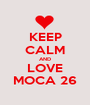KEEP CALM AND LOVE MOCA 26 - Personalised Poster A1 size