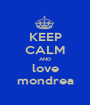 KEEP CALM AND love mondrea - Personalised Poster A1 size