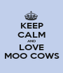 KEEP CALM AND LOVE MOO COWS - Personalised Poster A1 size