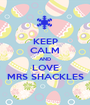 KEEP CALM AND LOVE MRS SHACKLES - Personalised Poster A1 size