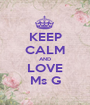 KEEP CALM AND LOVE Ms G - Personalised Poster A1 size