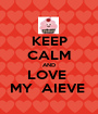 KEEP CALM AND LOVE  MY  AIEVE  - Personalised Poster A1 size