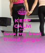 KEEP CALM AND love my best friend ginger - Personalised Poster A1 size