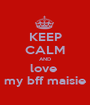KEEP CALM AND love  my bff maisie - Personalised Poster A1 size