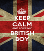 KEEP CALM AND LOVE MY BRITISH BOY - Personalised Poster A1 size
