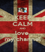 KEEP CALM AND love  my channel - Personalised Poster A1 size