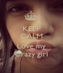 KEEP CALM AND Love my Crazy girl - Personalised Poster A1 size