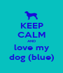 KEEP CALM AND love my dog (blue) - Personalised Poster A1 size