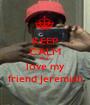KEEP CALM AND love my friend Jeremiah - Personalised Poster A1 size