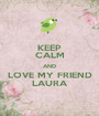 KEEP CALM AND LOVE MY FRIEND LAURA - Personalised Poster A1 size