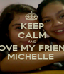 KEEP CALM AND LOVE MY FRIEND MICHELLE  - Personalised Poster A1 size