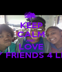 KEEP CALM AND  LOVE MY FRIENDS 4 LIFE - Personalised Poster A1 size